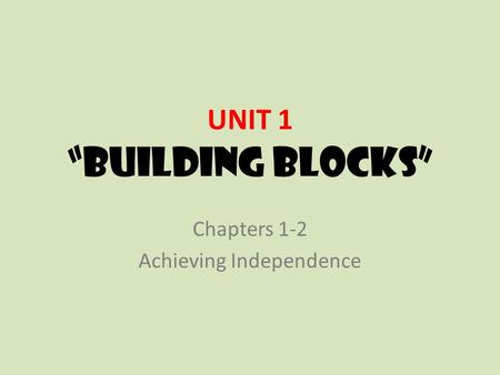 "UNIT 1 ""Building Blocks"" Chapters 1-2 Achieving Independence."