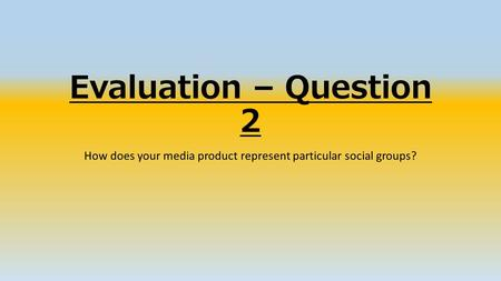 Evaluation – Question 2 How does your media product represent particular social groups?