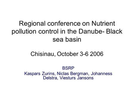 Regional conference on Nutrient pollution control in the Danube- Black sea basin Chisinau, October 3-6 2006 BSRP Kaspars Zurins, Niclas Bergman, Johanness.