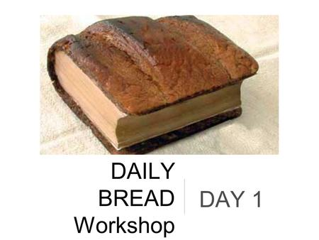 "DAILY BREAD Workshop DAY 1. Why? ""Do I need to do daily bread?"""