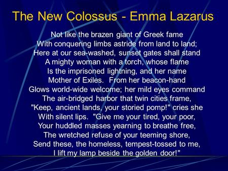 The New Colossus - Emma Lazarus Not like the brazen giant of Greek fame With conquering limbs astride from land to land; Here at our sea-washed, sunset.