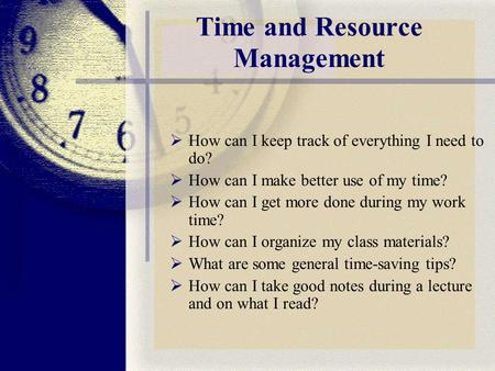 Time and Resource Management  How can I keep track of everything I need to do?  How can I make better use of my time?  How can I get more done during.