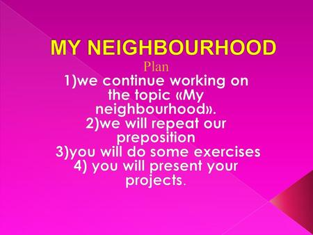 MY NEIGHBOURHOOD Plan 1)we continue working on the topic «My neighbourhood». 2)we will repeat our preposition 3)you will do some exercises 4) you will.