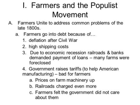 I. Farmers and the Populist Movement A.Farmers Unite to address common problems of the late 1800s. a.Farmers go into debt because of… 1. deflation after.