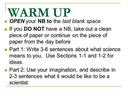 WARM UP OPEN your NB to the last blank space If you DO NOT have a NB, take out a clean piece of paper or continue on the piece of paper from the day before.