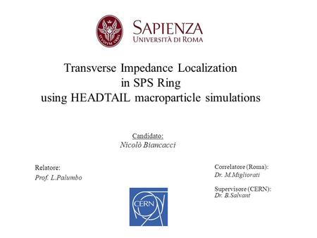Transverse Impedance Localization in SPS Ring using HEADTAIL macroparticle simulations Candidato: Nicolò Biancacci Relatore: Prof. L.Palumbo Correlatore.