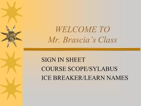 WELCOME TO Mr. Brascia's Class SIGN IN SHEET COURSE SCOPE/SYLABUS ICE BREAKER/LEARN NAMES.