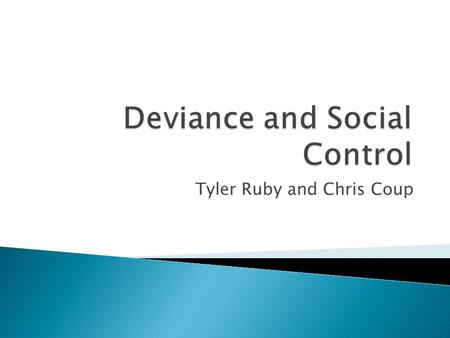 Tyler Ruby and Chris Coup.  To analyze and interpret deviance and social Control and how it has affected our society in recent years.