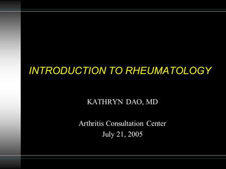 INTRODUCTION TO RHEUMATOLOGY KATHRYN DAO, MD <strong>Arthritis</strong> Consultation Center July 21, 2005.