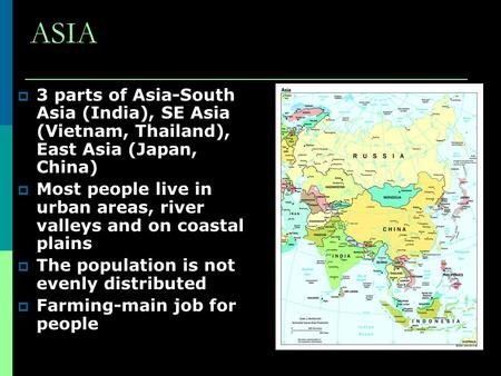 ASIA  3 parts of Asia-South Asia (India), SE Asia (Vietnam, Thailand), East Asia (Japan, China)  Most people live in urban areas, river valleys and on.