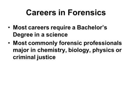 Careers in Forensics Most careers require a Bachelor's Degree in a science Most commonly forensic professionals major in chemistry, biology, physics or.