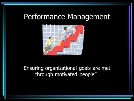 "Performance Management ""Ensuring organizational goals are met through motivated people"""