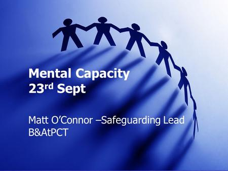 Mental Capacity 23 rd Sept Matt O'Connor –Safeguarding Lead B&AtPCT.