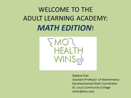 WELCOME TO THE ADULT LEARNING ACADEMY: MATH EDITION ! Debbie Char Assistant Professor of Mathematics Developmental Math Coordinator St. Louis Community.