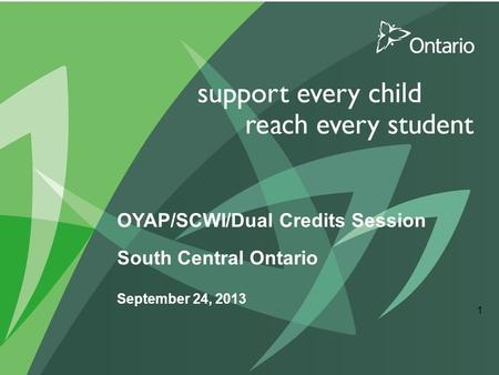 OYAP/SCWI/Dual Credits Session South Central Ontario September 24, 2013 1.
