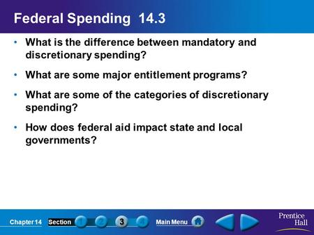 Chapter 14SectionMain Menu Federal Spending 14.3 What is the difference between mandatory and discretionary spending? What are some major entitlement programs?