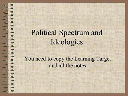 Political Spectrum and Ideologies You need to copy the Learning Target and all the notes.