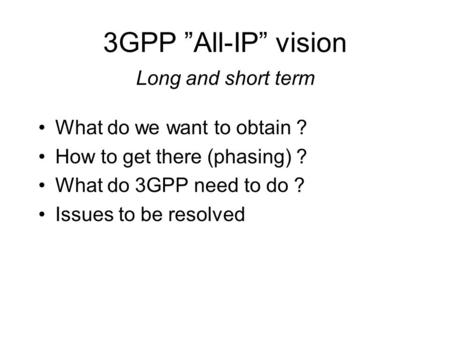 "3GPP ""All-IP"" vision Long and short term What do we want to obtain ? How to get there (phasing) ? What do 3GPP need to do ? Issues to be resolved."