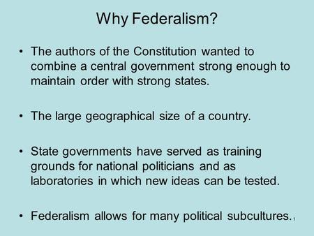 Why Federalism? The authors of the Constitution wanted to combine a central government strong enough to maintain order with strong states. The large geographical.