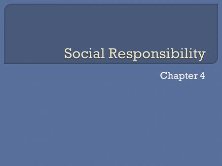 Chapter 4.  Describe social responsibility  Identify costs and benefits of social responsibility  Explain what a code of ethics is  Identify ethical.