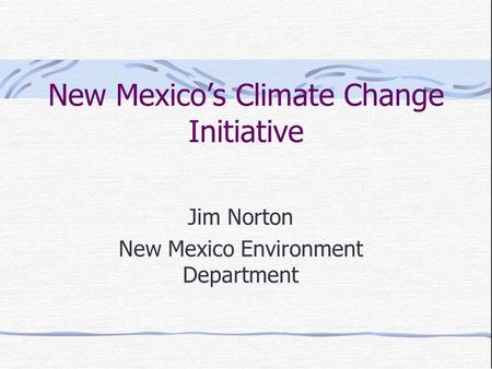 New Mexico's Climate Change Initiative Jim Norton New Mexico Environment Department.