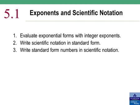 Exponents and Scientific Notation 5.1 1.Evaluate exponential forms with integer exponents. 2.Write scientific notation in standard form. 3.Write standard.