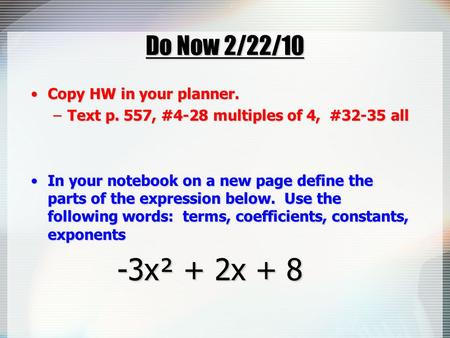 Do Now 2/22/10 Copy HW in your planner.Copy HW in your planner. –Text p. 557, #4-28 multiples of 4, #32-35 all In your notebook on a new page define the.