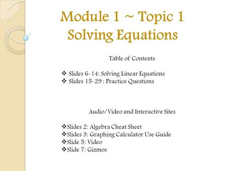 Module 1 ~ Topic 1 Solving Equations Table of Contents  Slides 6-14: Solving Linear Equations  Slides 15-29 : Practice Questions Audio/Video and Interactive.