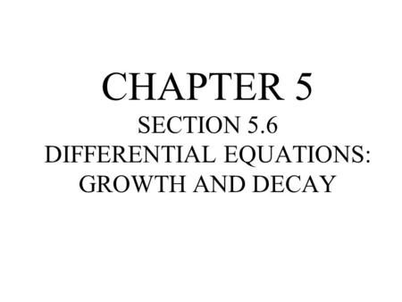 CHAPTER 5 SECTION 5.6 DIFFERENTIAL EQUATIONS: GROWTH AND DECAY
