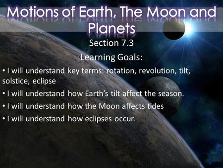 Section 7.3 Learning Goals: I will understand key terms: rotation, revolution, tilt, solstice, eclipse I will understand how Earth's tilt affect the season.