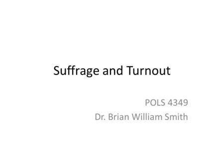 Suffrage and Turnout POLS 4349 Dr. Brian William Smith.