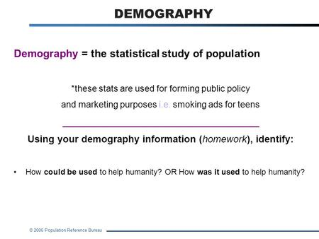 © 2006 Population Reference Bureau DEMOGRAPHY Demography = the statistical study of population *these stats are used for forming public policy and marketing.