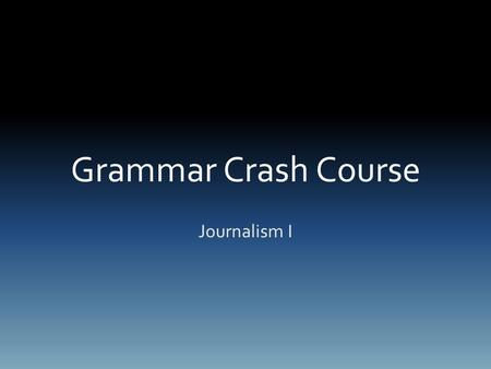 Grammar Crash Course Journalism I. Capitalization First Word in Sentence Proper Nouns – the Golden Gate Bridge Months of the Year – February Days of the.
