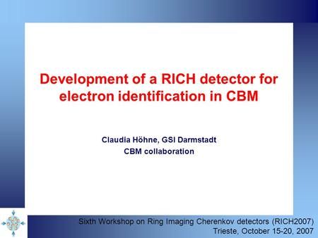 Development of a RICH detector for electron identification in CBM Claudia Höhne, GSI Darmstadt CBM collaboration Sixth Workshop on Ring Imaging Cherenkov.
