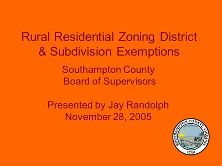 Rural Residential Zoning District & Subdivision Exemptions Southampton County Board of Supervisors Presented by Jay Randolph November 28, 2005.