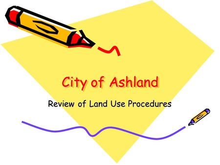 City of Ashland Review of Land Use Procedures. Purpose To address one of the 5 key recommendations presented to the Planning Commission in February: –Create.