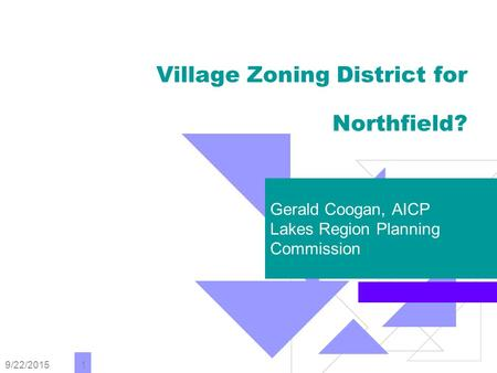 9/22/2015 1 Village Zoning District for Northfield? Gerald Coogan, AICP Lakes Region Planning Commission.