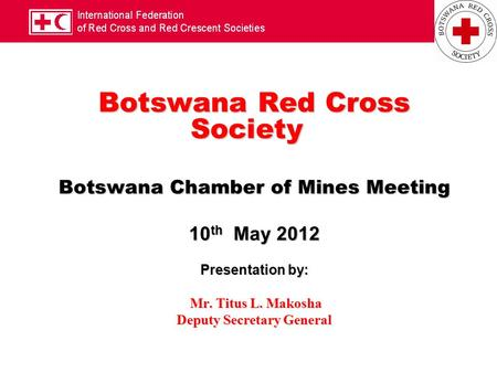 Botswana Red Cross Society Botswana Chamber of Mines Meeting 10 th May 2012 Presentation by: Mr. Titus L. Makosha Mr. Titus L. Makosha Deputy Secretary.