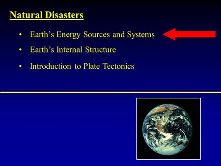 Natural Disasters Earth's Internal Structure Introduction to Plate Tectonics Earth's Energy Sources and Systems.