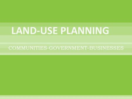 COMMUNITIES-GOVERNMENT-BUSINESSES.  LAND-USE PLANNING: determines where people live, the locations of businesses, where land will be protected & location.