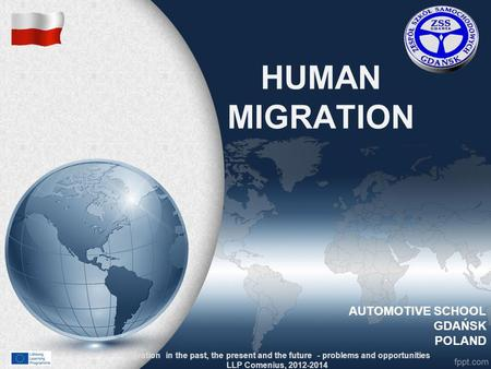 HUMAN MIGRATION Migration in the past, the present and the future - problems and opportunities LLP Comenius, 2012-2014 AUTOMOTIVE SCHOOL GDAŃSK POLAND.