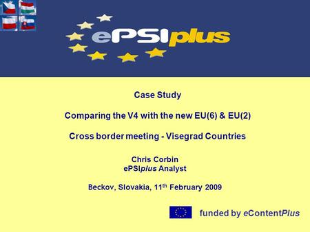 Case Study Comparing the V4 with the new EU(6) & EU(2) Cross border meeting - Visegrad Countries Chris Corbin ePSIplus Analyst Beckov, Slovakia, 11 th.