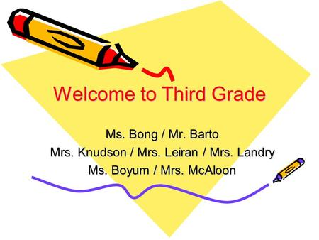 Welcome to Third Grade Ms. Bong / Mr. Barto Mrs. Knudson / Mrs. Leiran / Mrs. Landry Ms. Boyum / Mrs. McAloon.