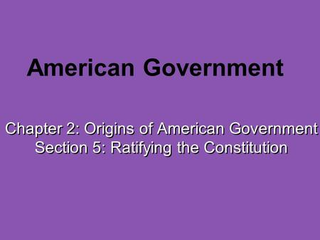 American Government Chapter 2: Origins of American Government Section 5: Ratifying the Constitution.