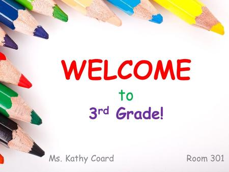 WELCOME to 3 rd Grade! Ms. Kathy Coard Room 301. About Me…