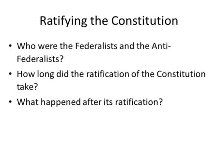 Ratifying the Constitution Who were the Federalists and the Anti- Federalists? How long did the ratification of the Constitution take? What happened after.