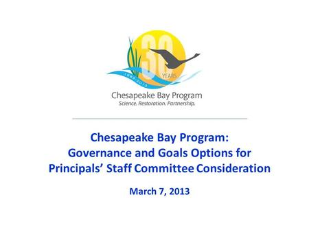 Chesapeake Bay Program: Governance and Goals Options for Principals' Staff Committee Consideration March 7, 2013.