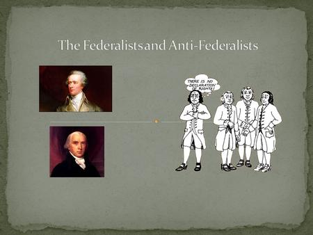 The Federalists supported the Constitution. They did not see a need to add anything – it was perfect the way it was! Three of the most famous Federalists.