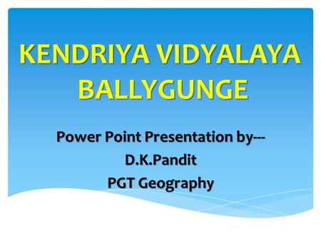 Power Point Presentation by--- D.K.Pandit PGT Geography KENDRIYA VIDYALAYA BALLYGUNGE.