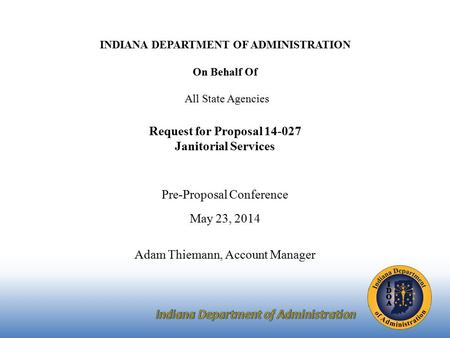 INDIANA DEPARTMENT OF ADMINISTRATION On Behalf Of All State Agencies Request for Proposal 14-027 Janitorial Services Pre-Proposal Conference May 23, 2014.